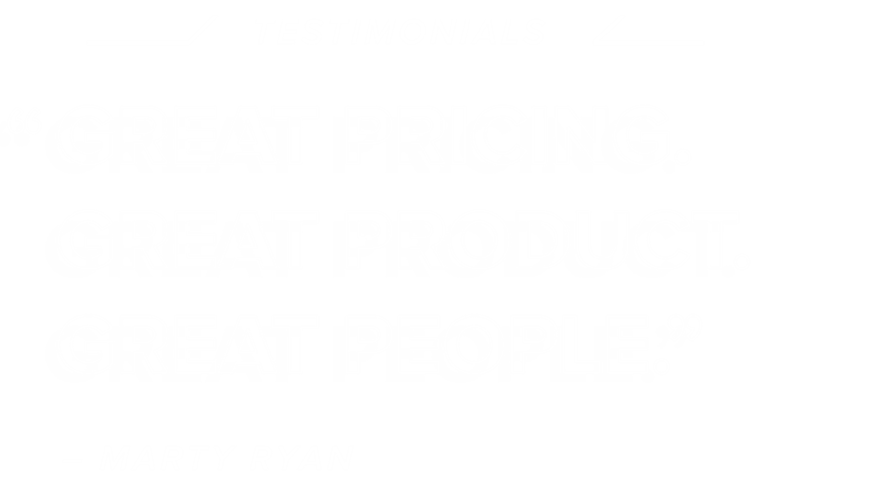 Testimonials - Great pricing. Great product. Great people. - MARTY RYAN